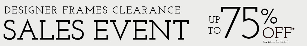 Designer Frames Clearance Sales Event. Up to 75% OFF (See Store for Details)